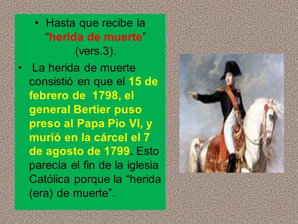 Hasta que recibe laherida de muerte (vers.3). La herida de muerte consistió en que el 15 de febrero de 1798, el general Bertier puso preso al Papa Pio