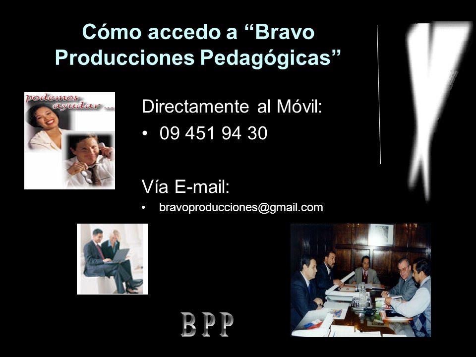 Cómo accedo a Bravo Producciones Pedagógicas Directamente al Móvil: 09 451 94 30 Vía E-mail: bravoproducciones@gmail.com