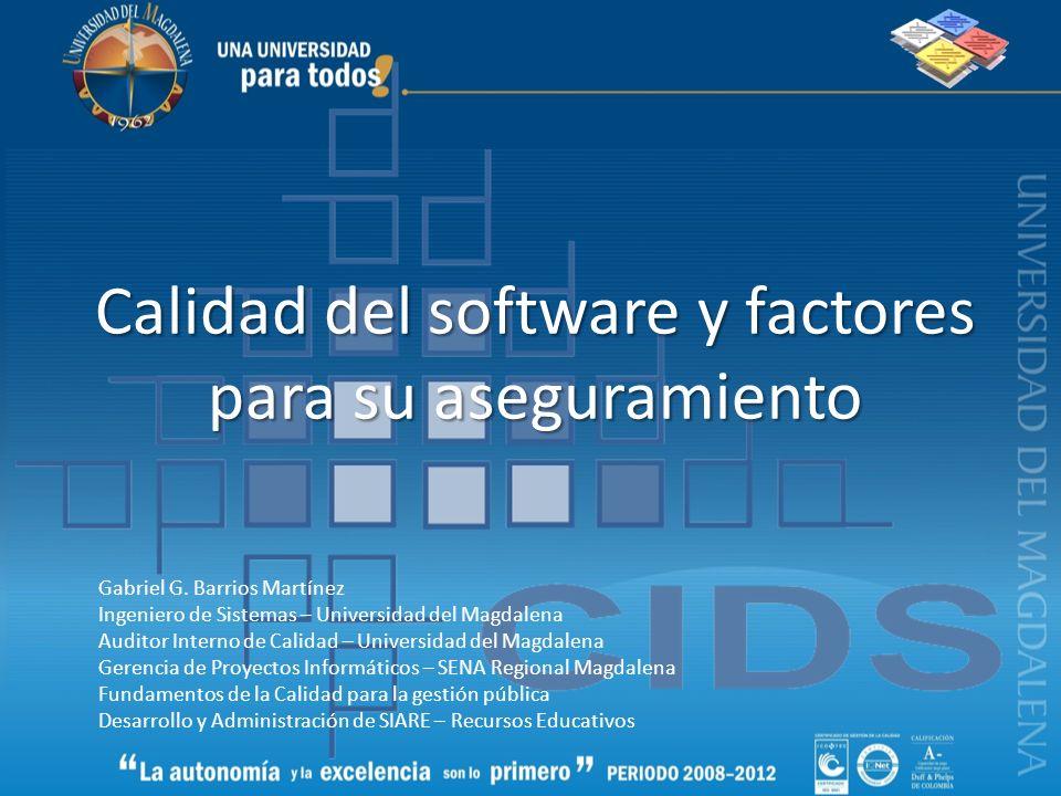 Calidad del software y factores para su aseguramiento Gabriel G. Barrios Martínez Ingeniero de Sistemas – Universidad del Magdalena Auditor Interno de