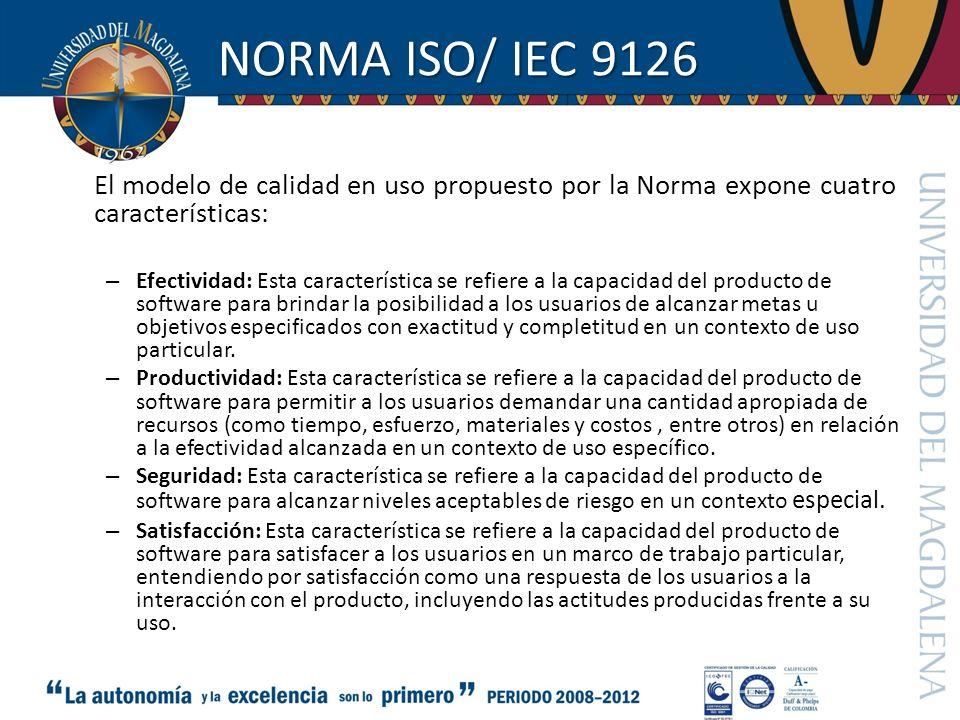 NORMA ISO/ IEC 9126 El modelo de calidad en uso propuesto por la Norma expone cuatro características: – Efectividad: Esta característica se refiere a