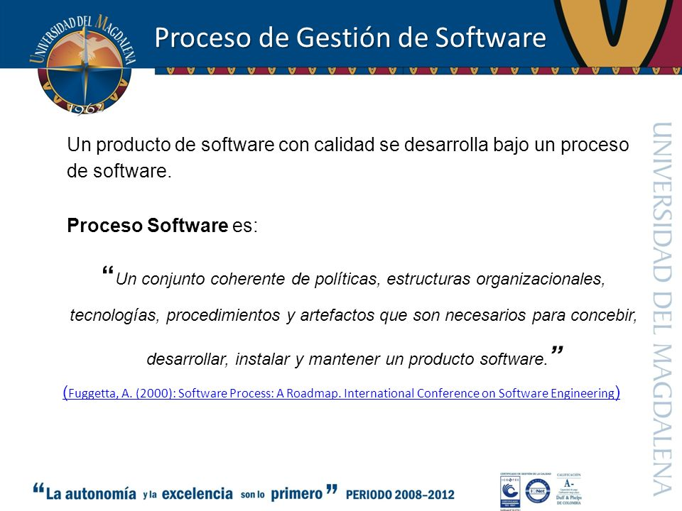 Proceso de Gestión de Software Un producto de software con calidad se desarrolla bajo un proceso de software. Proceso Software es: Un conjunto coheren