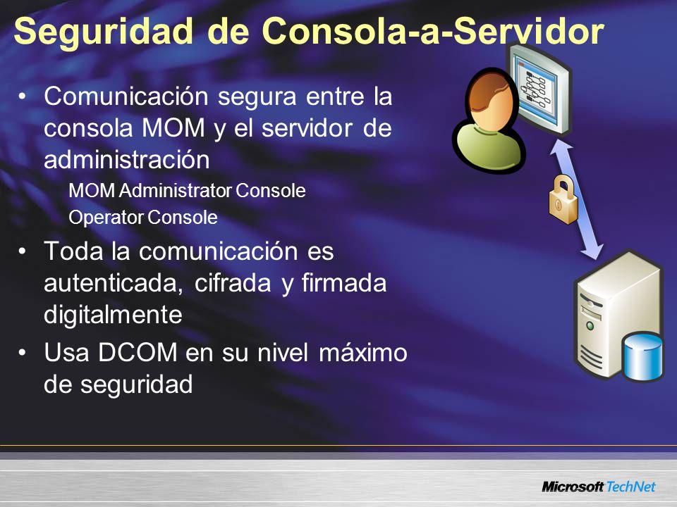 Seguridad de Consola-a-Servidor Comunicación segura entre la consola MOM y el servidor de administración MOM Administrator Console Operator Console Toda la comunicación es autenticada, cifrada y firmada digitalmente Usa DCOM en su nivel máximo de seguridad
