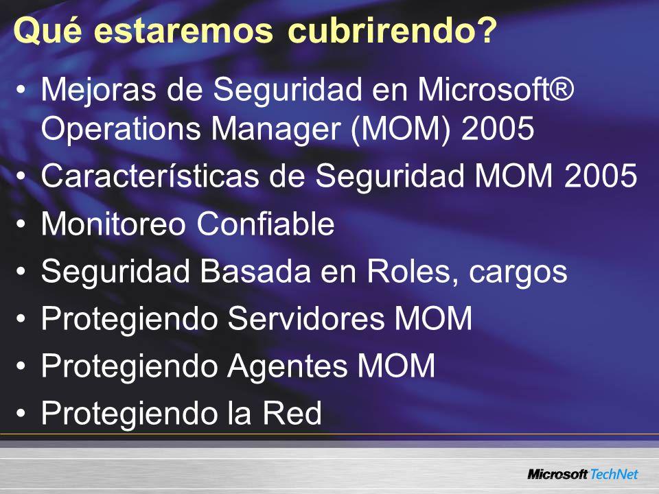Qué estaremos cubrirendo? Mejoras de Seguridad en Microsoft® Operations Manager (MOM) 2005 Características de Seguridad MOM 2005 Monitoreo Confiable S