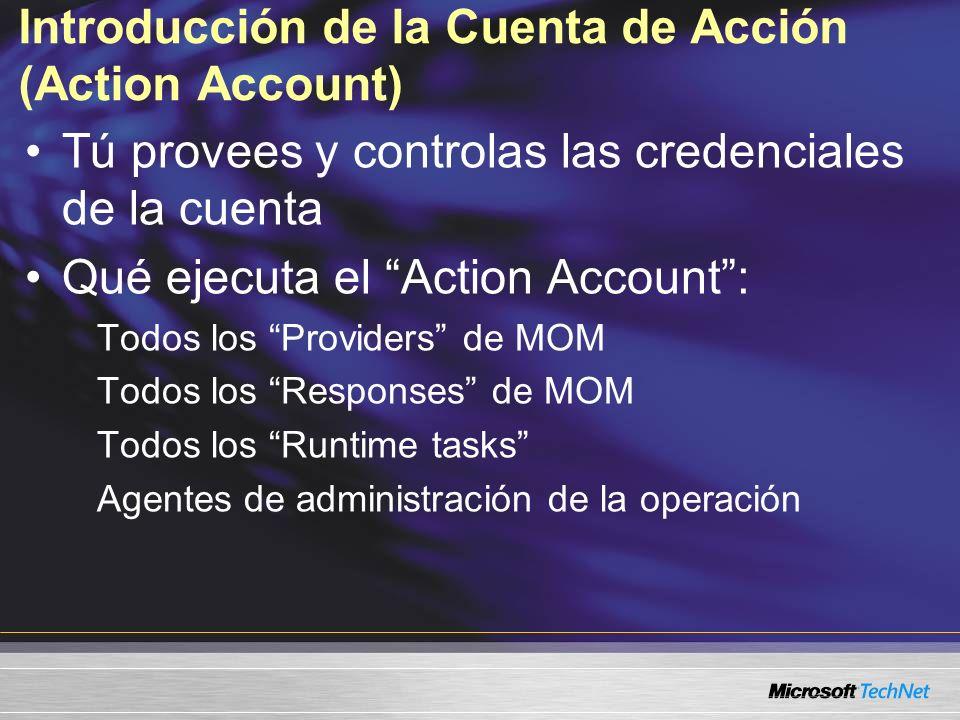 Introducción de la Cuenta de Acción (Action Account) Tú provees y controlas las credenciales de la cuenta Qué ejecuta el Action Account: Todos los Providers de MOM Todos los Responses de MOM Todos los Runtime tasks Agentes de administración de la operación