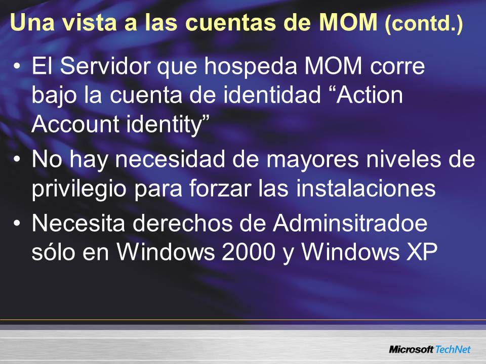 Una vista a las cuentas de MOM (contd.) El Servidor que hospeda MOM corre bajo la cuenta de identidad Action Account identity No hay necesidad de mayores niveles de privilegio para forzar las instalaciones Necesita derechos de Adminsitradoe sólo en Windows 2000 y Windows XP