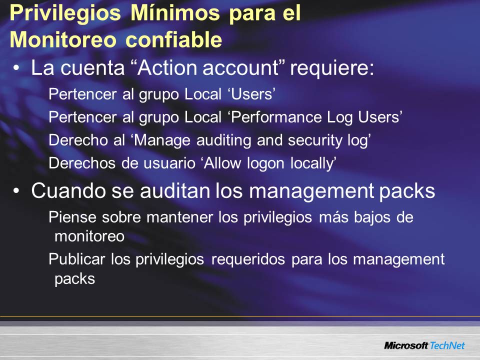 Privilegios Mínimos para el Monitoreo confiable La cuenta Action account requiere: Pertencer al grupo Local Users Pertencer al grupo Local Performance Log Users Derecho al Manage auditing and security log Derechos de usuario Allow logon locally Cuando se auditan los management packs Piense sobre mantener los privilegios más bajos de monitoreo Publicar los privilegios requeridos para los management packs