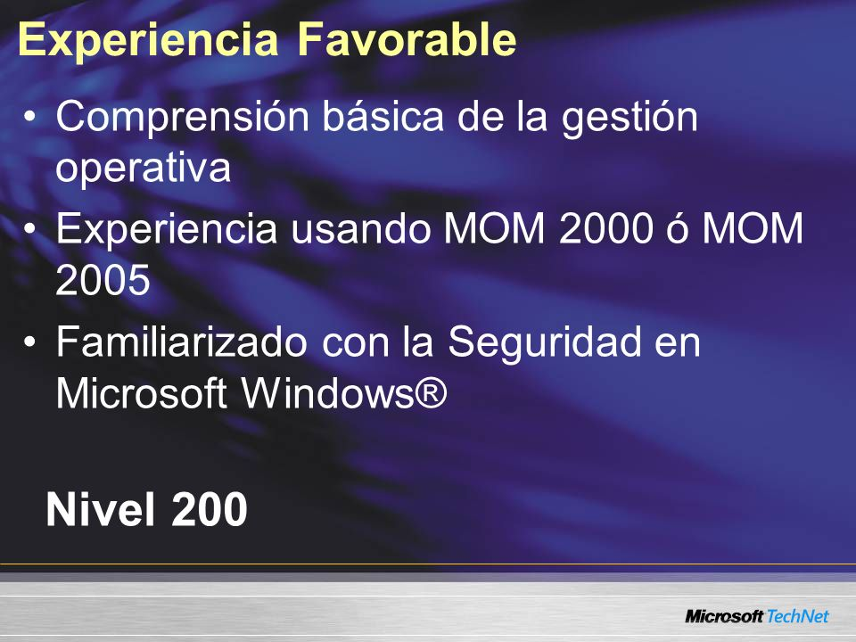 Experiencia Favorable Comprensión básica de la gestión operativa Experiencia usando MOM 2000 ó MOM 2005 Familiarizado con la Seguridad en Microsoft Windows® Nivel 200