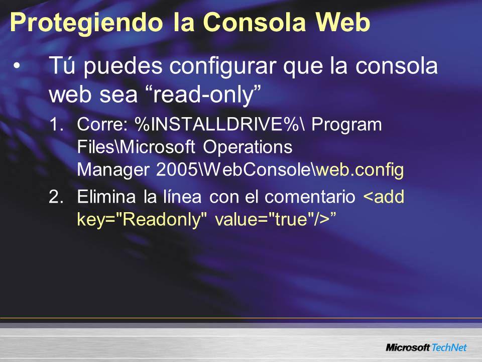 Protegiendo la Consola Web Tú puedes configurar que la consola web sea read-only 1.Corre: %INSTALLDRIVE%\ Program Files\Microsoft Operations Manager 2005\WebConsole\web.config 2.Elimina la línea con el comentario