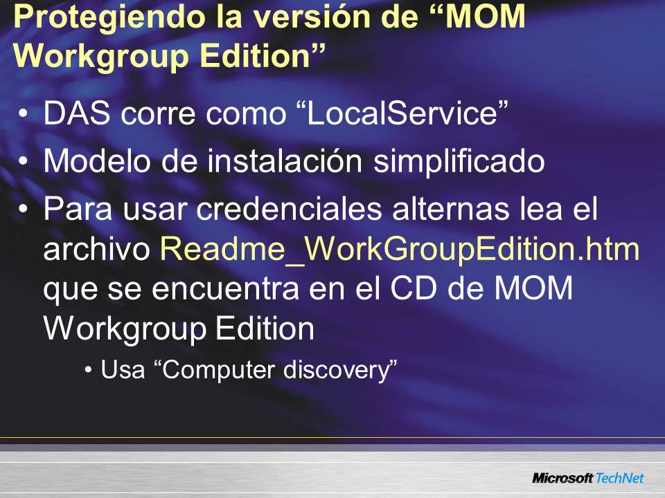 Protegiendo la versión de MOM Workgroup Edition DAS corre como LocalService Modelo de instalación simplificado Para usar credenciales alternas lea el archivo Readme_WorkGroupEdition.htm que se encuentra en el CD de MOM Workgroup Edition Usa Computer discovery