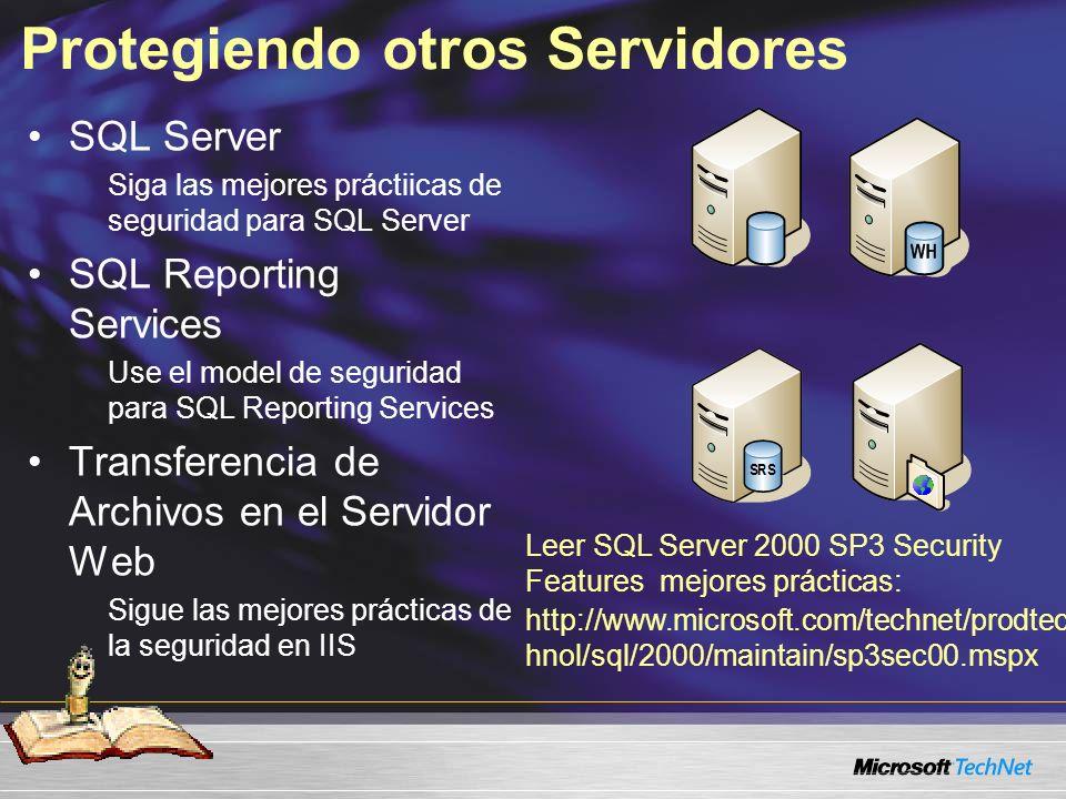 Protegiendo otros Servidores SQL Server Siga las mejores práctiicas de seguridad para SQL Server SQL Reporting Services Use el model de seguridad para SQL Reporting Services Transferencia de Archivos en el Servidor Web Sigue las mejores prácticas de la seguridad en IIS Leer SQL Server 2000 SP3 Security Features mejores prácticas: http://www.microsoft.com/technet/prodtec hnol/sql/2000/maintain/sp3sec00.mspx