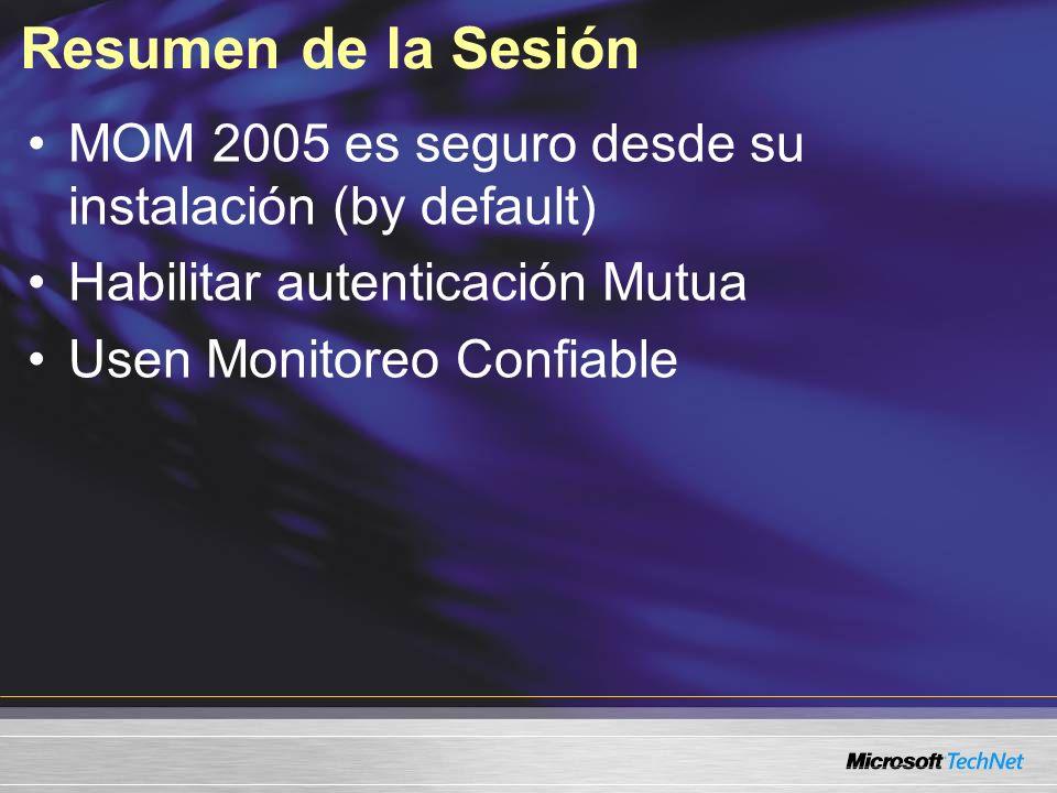 Resumen de la Sesión MOM 2005 es seguro desde su instalación (by default) Habilitar autenticación Mutua Usen Monitoreo Confiable