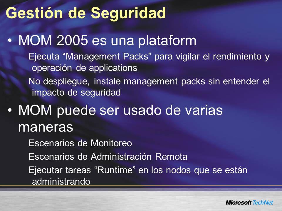 Gestión de Seguridad MOM 2005 es una plataform Ejecuta Management Packs para vigilar el rendimiento y operación de applications No despliegue, instale management packs sin entender el impacto de seguridad MOM puede ser usado de varias maneras Escenarios de Monitoreo Escenarios de Administración Remota Ejecutar tareas Runtime en los nodos que se están administrando