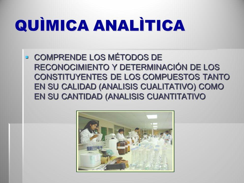 QUÌMICA ANALÌTICA COMPRENDE LOS MÉTODOS DE RECONOCIMIENTO Y DETERMINACIÓN DE LOS CONSTITUYENTES DE LOS COMPUESTOS TANTO EN SU CALIDAD (ANALISIS CUALIT