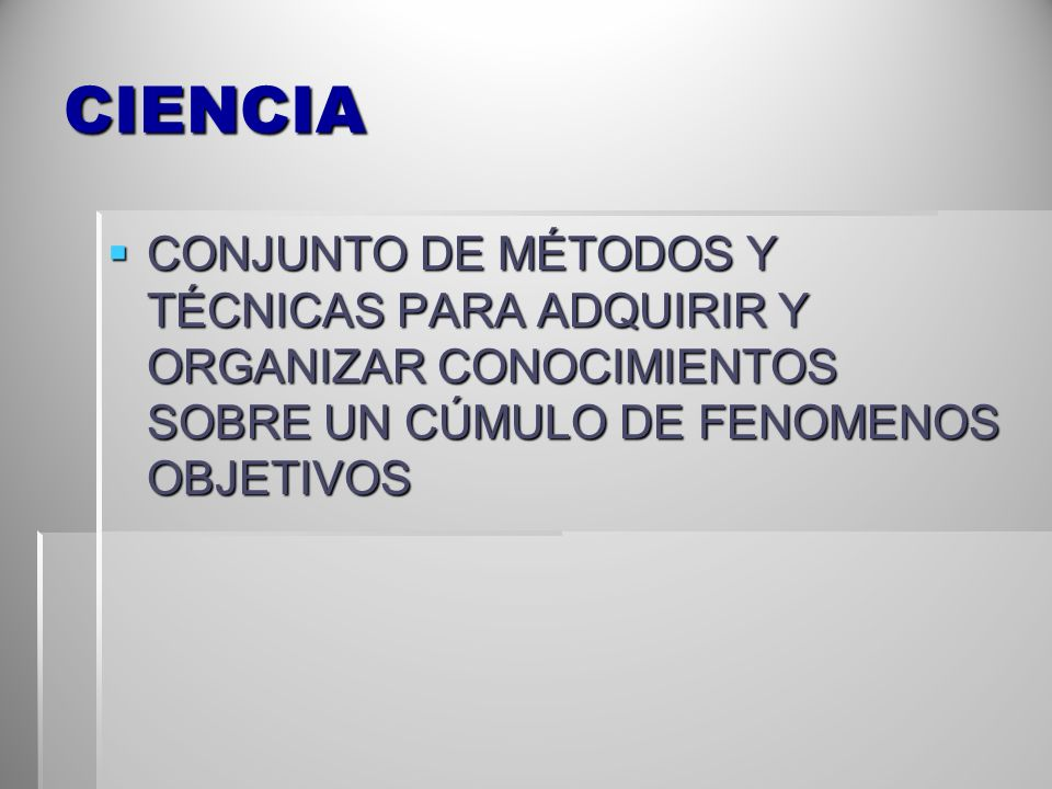 CIENCIA CONJUNTO DE MÉTODOS Y TÉCNICAS PARA ADQUIRIR Y ORGANIZAR CONOCIMIENTOS SOBRE UN CÚMULO DE FENOMENOS OBJETIVOS CONJUNTO DE MÉTODOS Y TÉCNICAS P