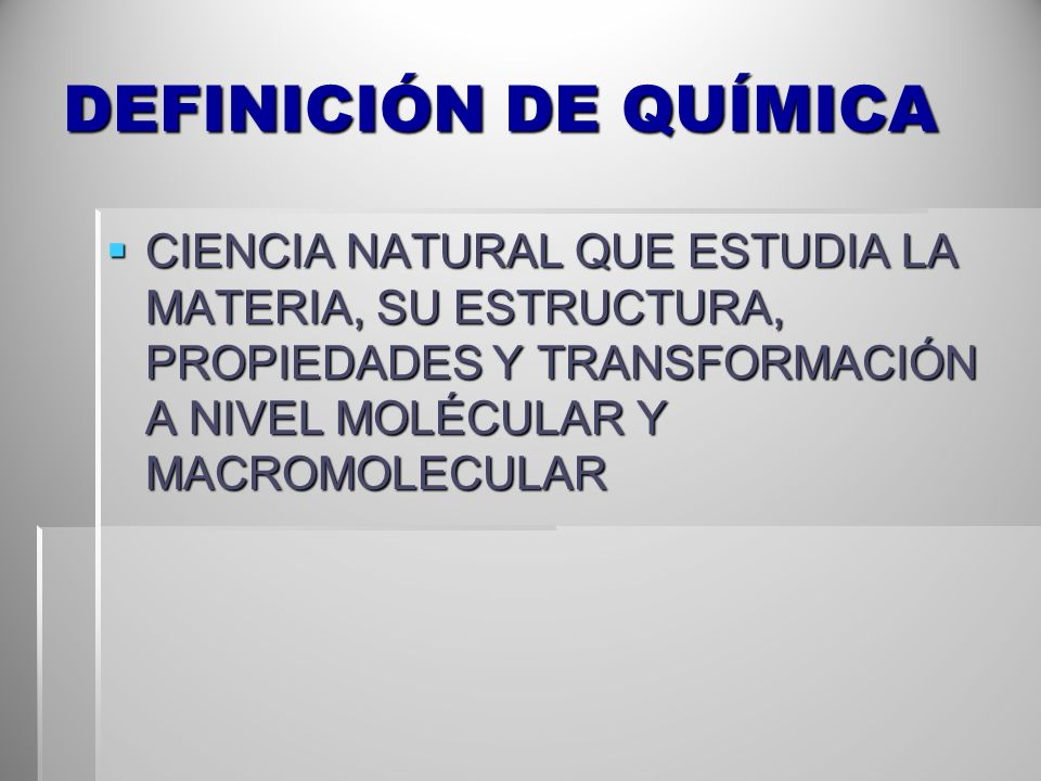 DEFINICIÓN DE QUÍMICA CIENCIA NATURAL QUE ESTUDIA LA MATERIA, SU ESTRUCTURA, PROPIEDADES Y TRANSFORMACIÓN A NIVEL MOLÉCULAR Y MACROMOLECULAR CIENCIA N