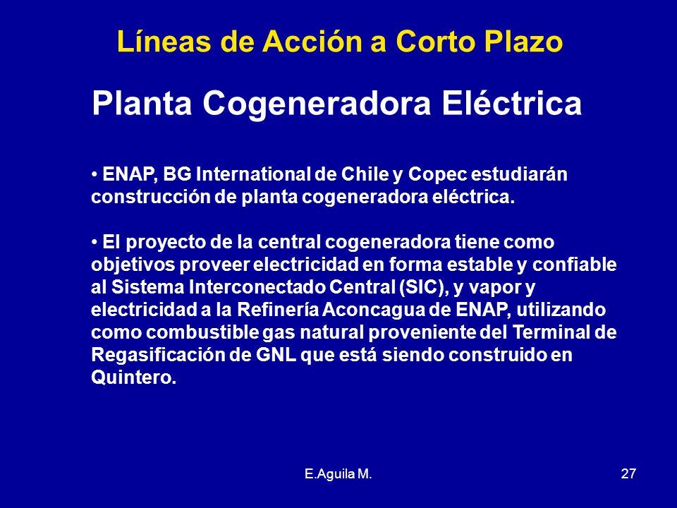 E.Aguila M.27 Líneas de Acción a Corto Plazo Planta Cogeneradora Eléctrica ENAP, BG International de Chile y Copec estudiarán construcción de planta c