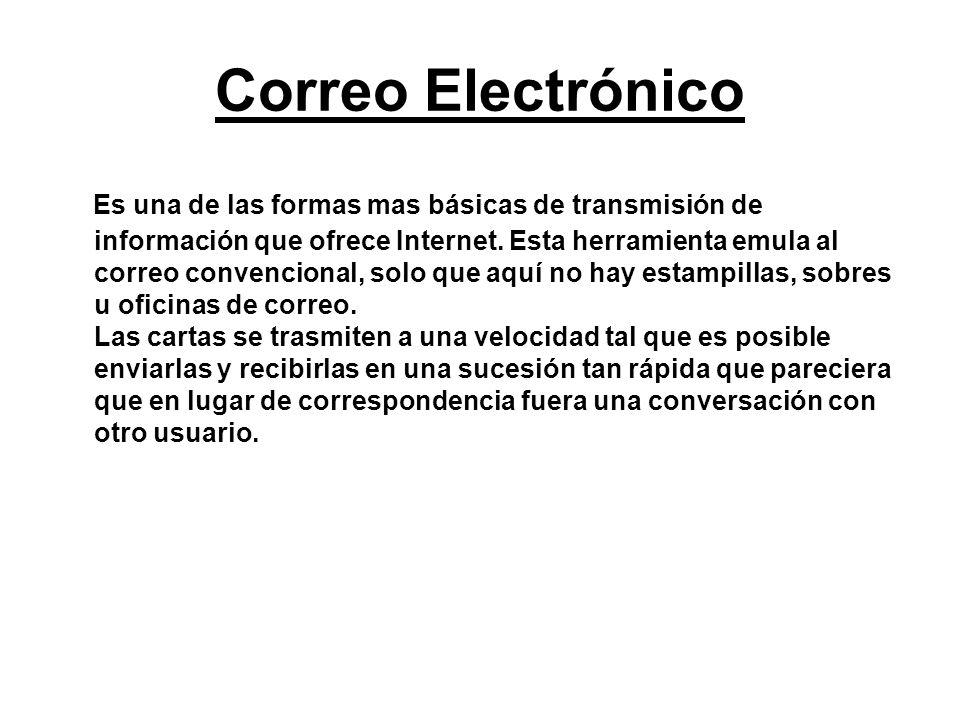 Correo Electrónico Es una de las formas mas básicas de transmisión de información que ofrece Internet. Esta herramienta emula al correo convencional,