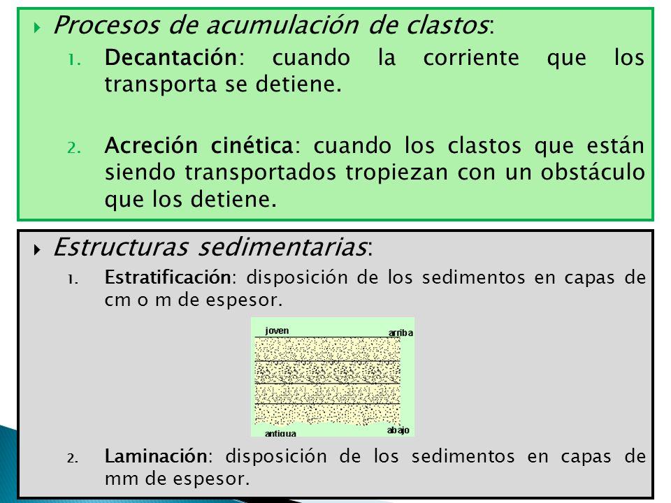 Procesos de acumulación de clastos: 1. Decantación: cuando la corriente que los transporta se detiene. 2. Acreción cinética: cuando los clastos que es