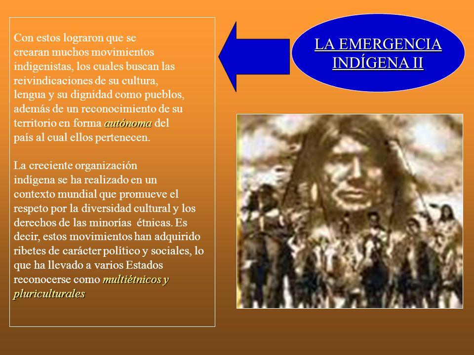 LA EMERGENCIA INDÍGENA II Con estos lograron que se crearan muchos movimientos indigenistas, los cuales buscan las reivindicaciones de su cultura, len