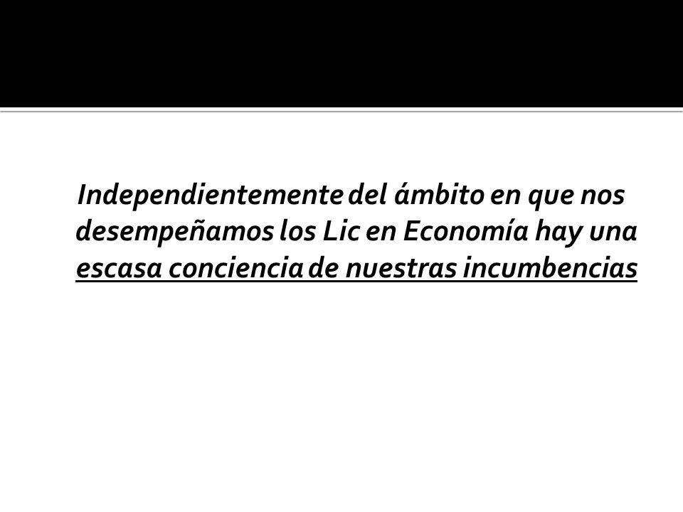 Independientemente del ámbito en que nos desempeñamos los Lic en Economía hay una escasa conciencia de nuestras incumbencias
