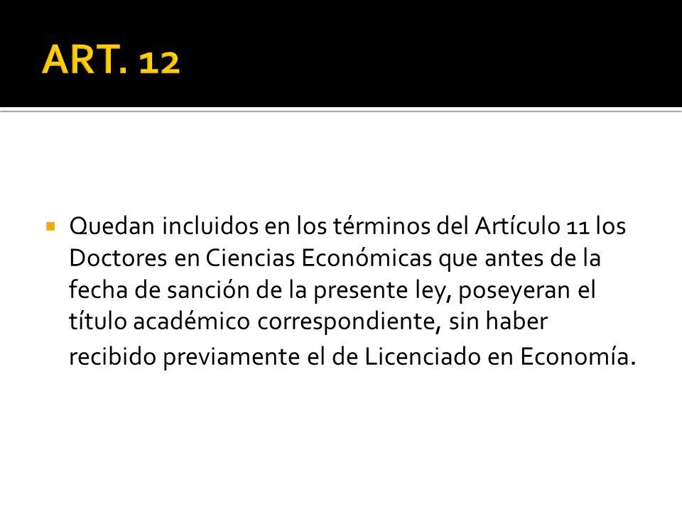 Quedan incluidos en los términos del Artículo 11 los Doctores en Ciencias Económicas que antes de la fecha de sanción de la presente ley, poseyeran el título académico correspondiente, sin haber recibido previamente el de Licenciado en Economía.