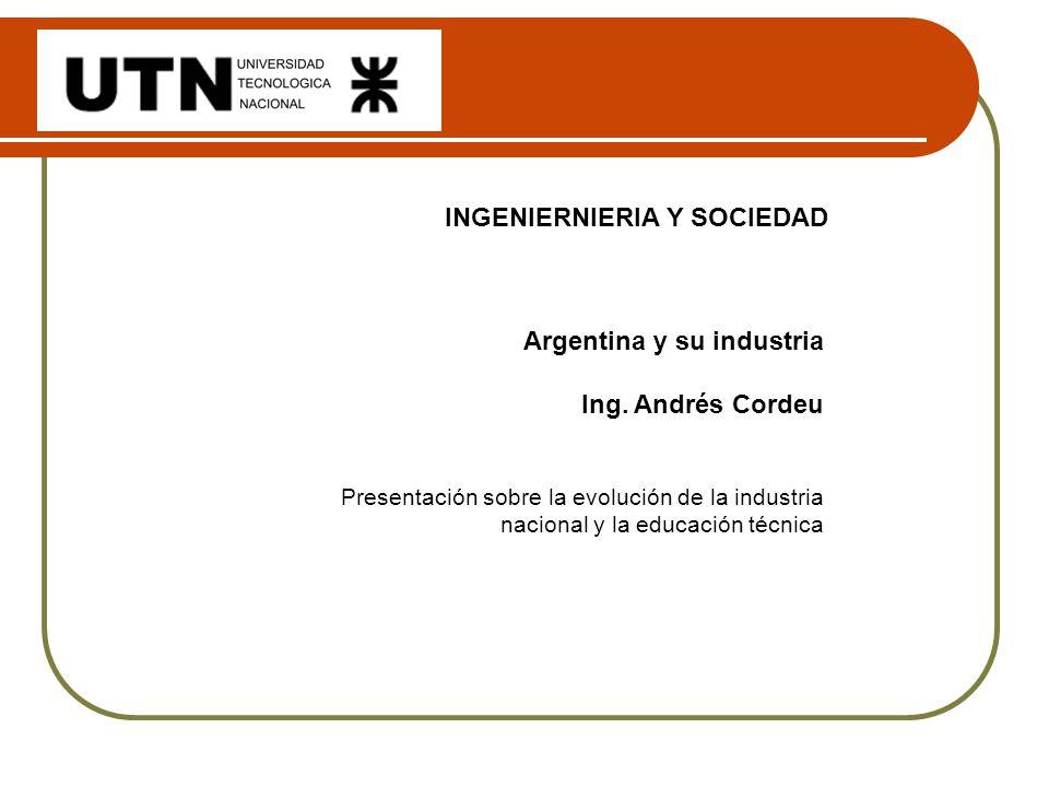 INGENIERNIERIA Y SOCIEDAD Argentina y su industria Ing. Andrés Cordeu Presentación sobre la evolución de la industria nacional y la educación técnica