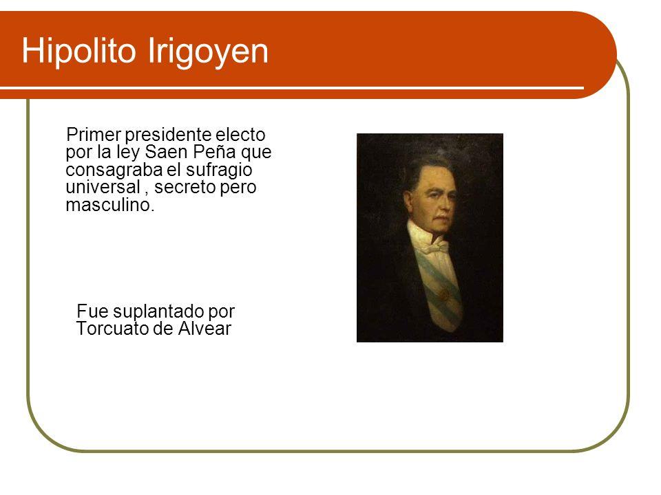 Hipolito Irigoyen Primer presidente electo por la ley Saen Peña que consagraba el sufragio universal, secreto pero masculino. Fue suplantado por Torcu