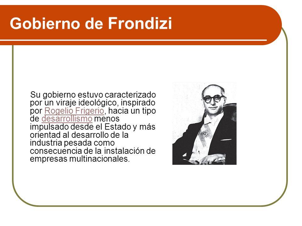Gobierno de Frondizi Su gobierno estuvo caracterizado por un viraje ideológico, inspirado por Rogelio Frigerio, hacia un tipo de desarrollismo menos i
