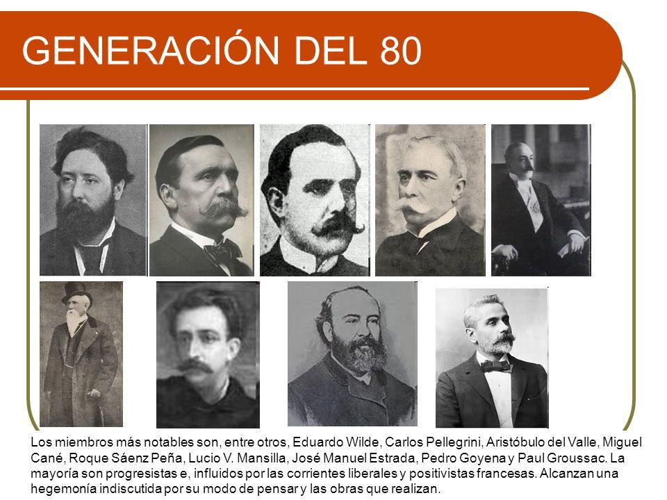 GENERACIÓN DEL 80 Los miembros más notables son, entre otros, Eduardo Wilde, Carlos Pellegrini, Aristóbulo del Valle, Miguel Cané, Roque Sáenz Peña, L
