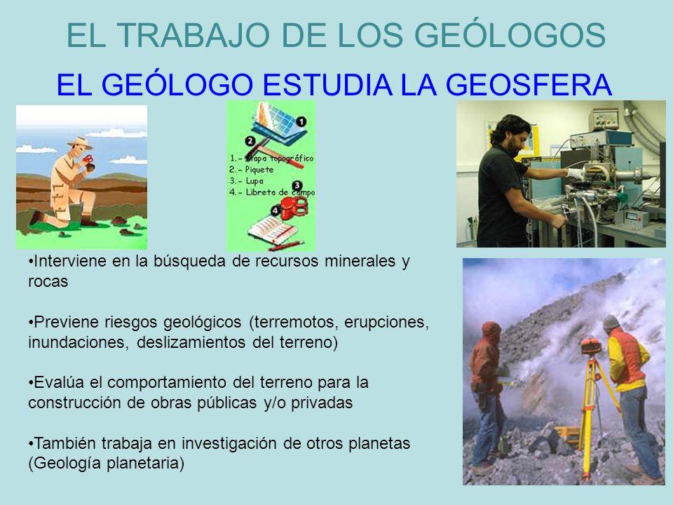 EL TRABAJO DE LOS GEÓLOGOS EL GEÓLOGO ESTUDIA LA GEOSFERA Interviene en la búsqueda de recursos minerales y rocas Previene riesgos geológicos (terremo