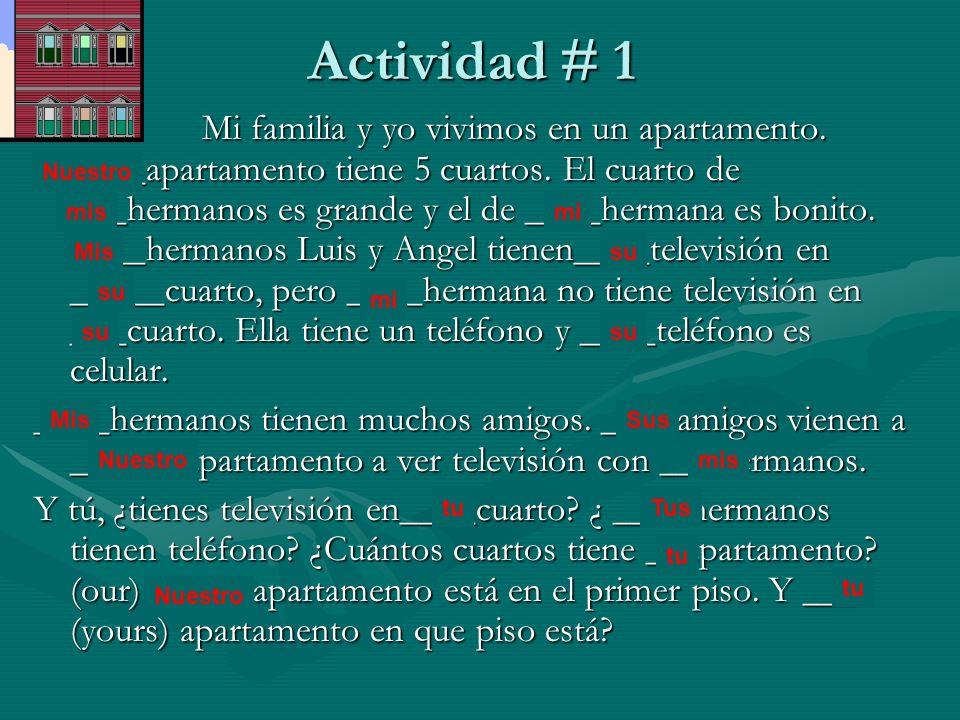 Actividad # 1 Mi familia y yo vivimos en un apartamento. ____apartamento tiene 5 cuartos. El cuarto de ___hermanos es grande y el de ____hermana es bo