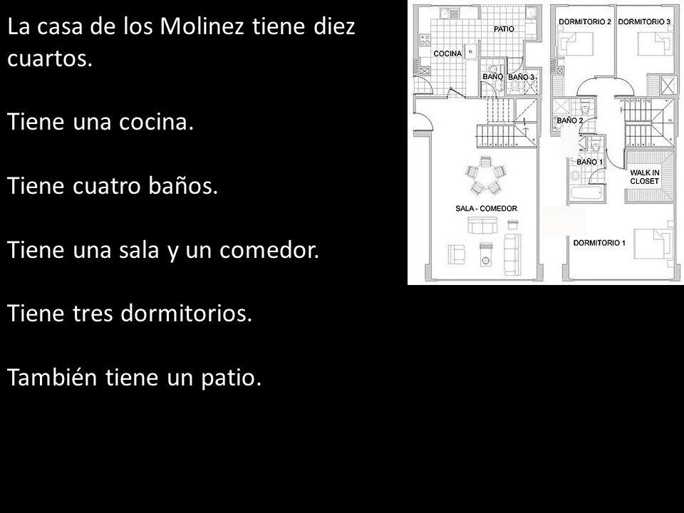 La casa de los Molinez tiene diez cuartos. Tiene una cocina. Tiene cuatro baños. Tiene una sala y un comedor. Tiene tres dormitorios. También tiene un