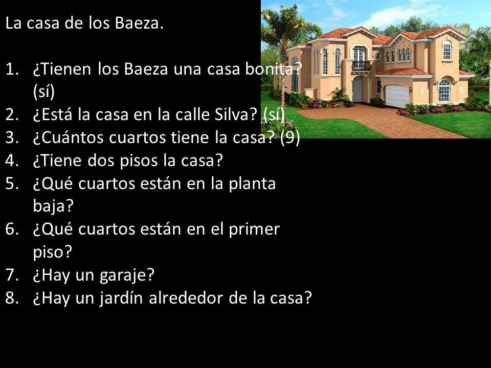 La casa de los Baeza. 1.¿Tienen los Baeza una casa bonita? (sí) 2.¿Está la casa en la calle Silva? (sí) 3.¿Cuántos cuartos tiene la casa? (9) 4.¿Tiene
