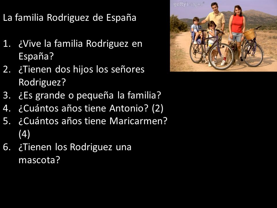 La familia Rodriguez de España 1.¿Vive la familia Rodriguez en España? 2.¿Tienen dos hijos los señores Rodriguez? 3.¿Es grande o pequeña la familia? 4