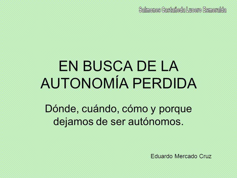 EN BUSCA DE LA AUTONOMÍA PERDIDA Dónde, cuándo, cómo y porque dejamos de ser autónomos. Eduardo Mercado Cruz