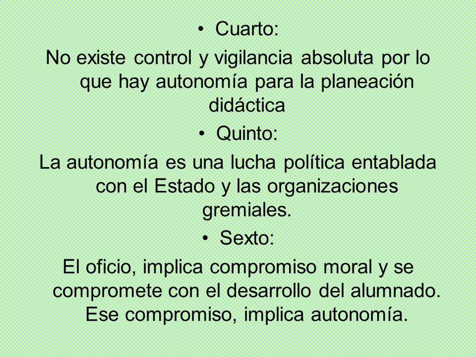 Cuarto: No existe control y vigilancia absoluta por lo que hay autonomía para la planeación didáctica Quinto: La autonomía es una lucha política entab