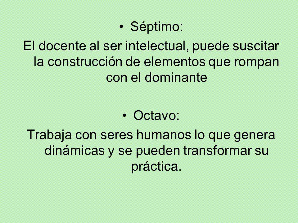 Séptimo: El docente al ser intelectual, puede suscitar la construcción de elementos que rompan con el dominante Octavo: Trabaja con seres humanos lo q