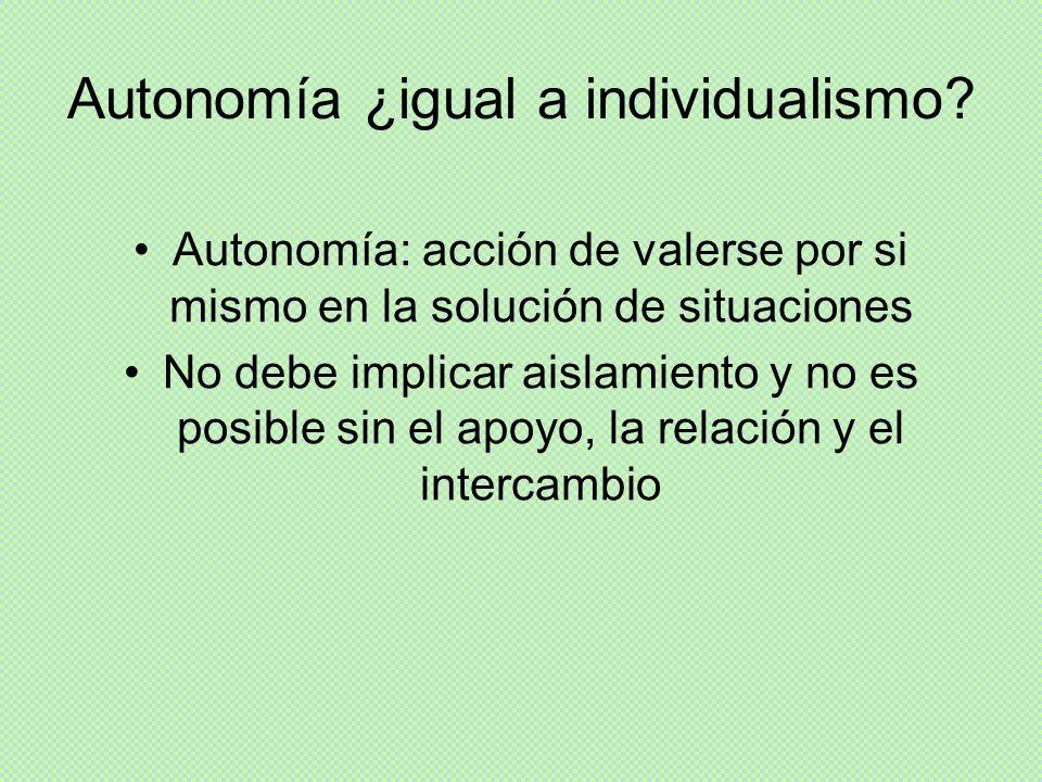 Autonomía ¿igual a individualismo? Autonomía: acción de valerse por si mismo en la solución de situaciones No debe implicar aislamiento y no es posibl