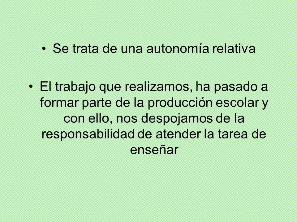 Se trata de una autonomía relativa El trabajo que realizamos, ha pasado a formar parte de la producción escolar y con ello, nos despojamos de la respo