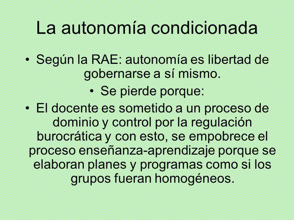 La autonomía condicionada Según la RAE: autonomía es libertad de gobernarse a sí mismo. Se pierde porque: El docente es sometido a un proceso de domin