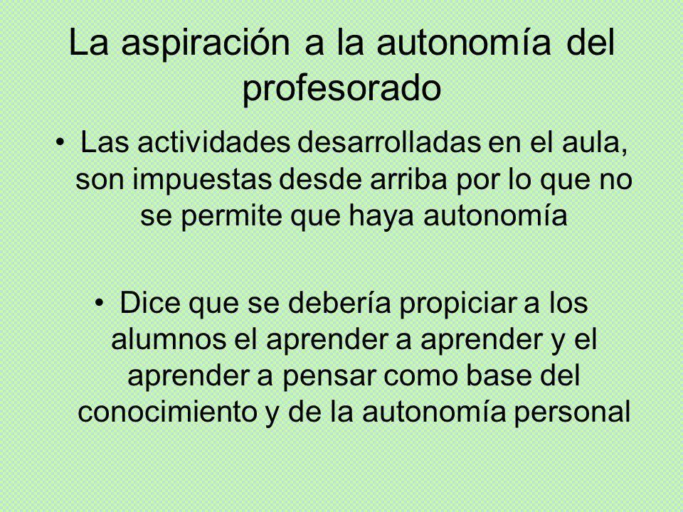 La aspiración a la autonomía del profesorado Las actividades desarrolladas en el aula, son impuestas desde arriba por lo que no se permite que haya au