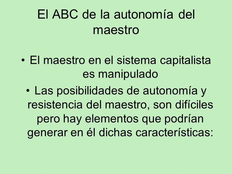 El ABC de la autonomía del maestro El maestro en el sistema capitalista es manipulado Las posibilidades de autonomía y resistencia del maestro, son di