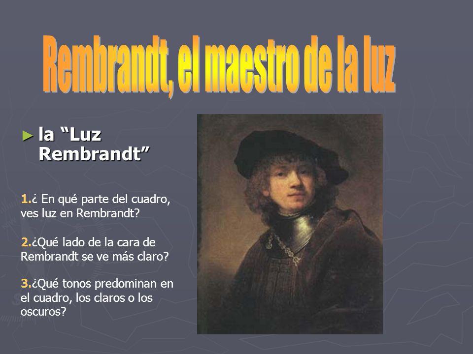 la Luz Rembrandt la Luz Rembrandt 1.¿ En qué parte del cuadro, ves luz en Rembrandt? 2.¿Qué lado de la cara de Rembrandt se ve más claro? 3.¿Qué tonos