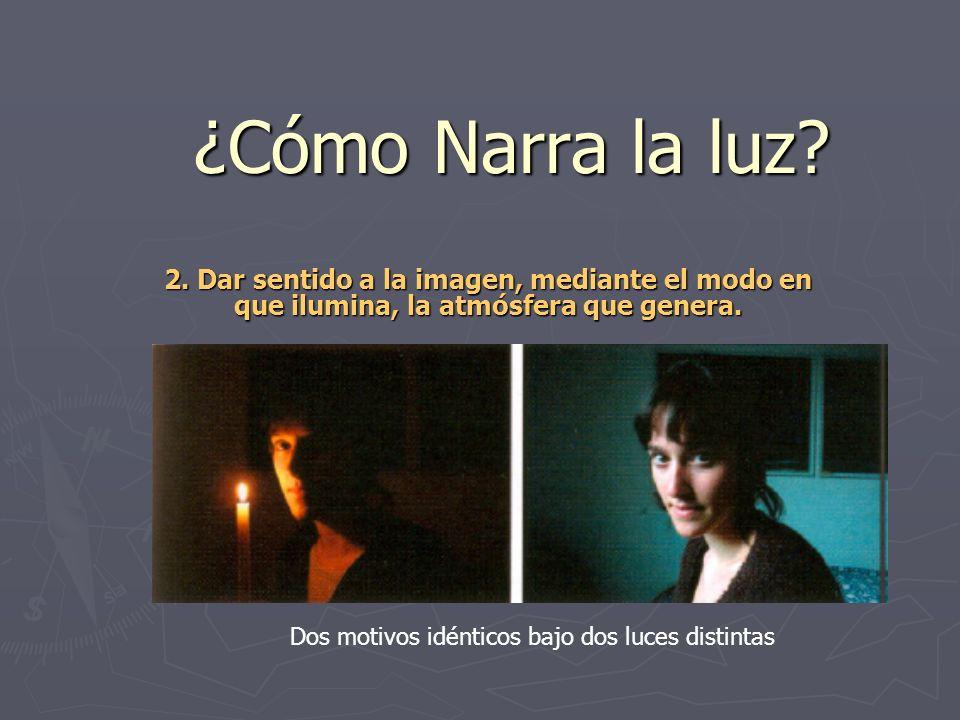 ¿Cómo Narra la luz? 2. Dar sentido a la imagen, mediante el modo en que ilumina, la atmósfera que genera. Dos motivos idénticos bajo dos luces distint