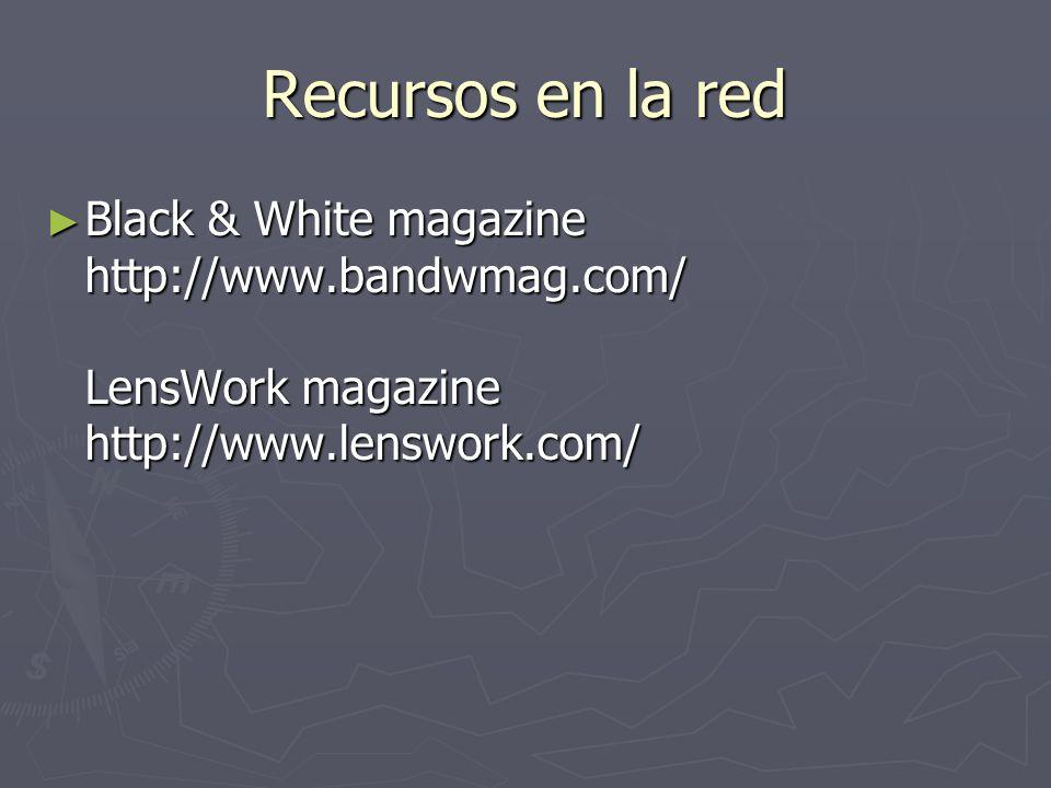 Recursos en la red Black & White magazine http://www.bandwmag.com/ LensWork magazine http://www.lenswork.com/ Black & White magazine http://www.bandwm