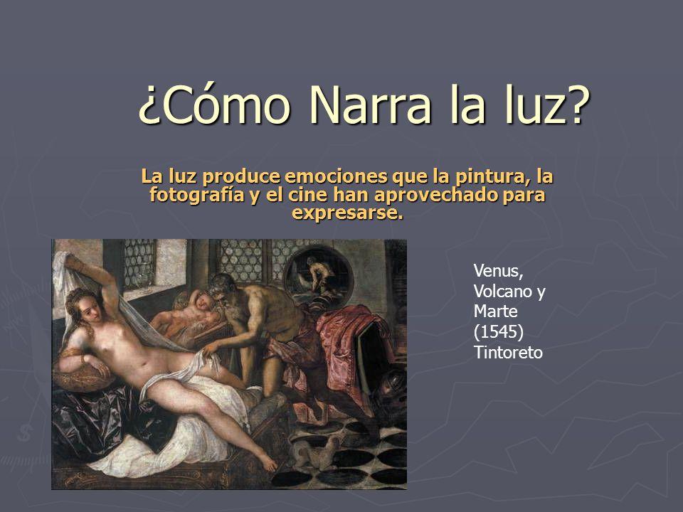 ¿Cómo Narra la luz? La luz produce emociones que la pintura, la fotografía y el cine han aprovechado para expresarse. Venus, Volcano y Marte (1545) Ti