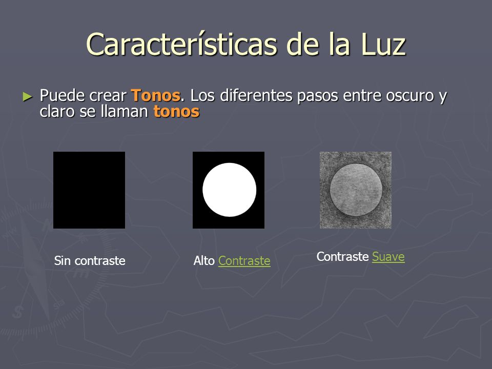 Características de la Luz Contraste: diferencia de intensidades de iluminación en la gama de blancos y negros o en la de colores de una imagen.