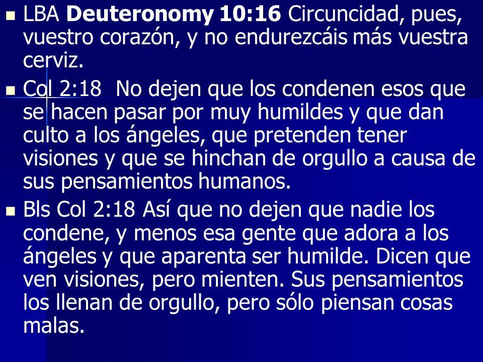 LBA Deuteronomy 10:16 Circuncidad, pues, vuestro corazón, y no endurezcáis más vuestra cerviz. Col 2:18 No dejen que los condenen esos que se hacen pa