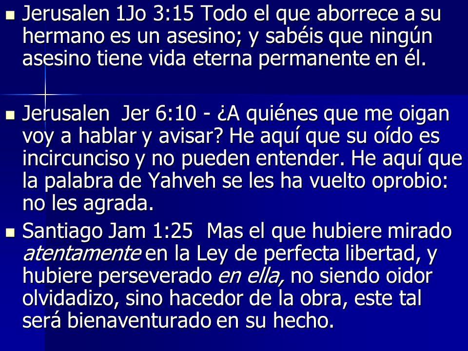 Jerusalen 1Jo 3:15 Todo el que aborrece a su hermano es un asesino; y sabéis que ningún asesino tiene vida eterna permanente en él. Jerusalen 1Jo 3:15
