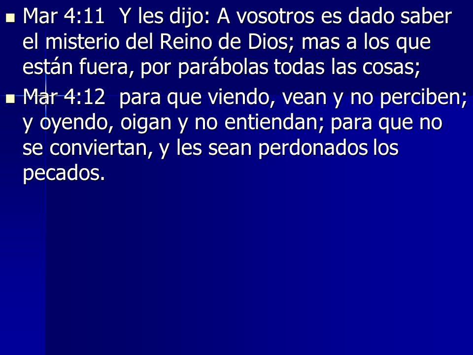 Mar 4:11 Y les dijo: A vosotros es dado saber el misterio del Reino de Dios; mas a los que están fuera, por parábolas todas las cosas; Mar 4:11 Y les